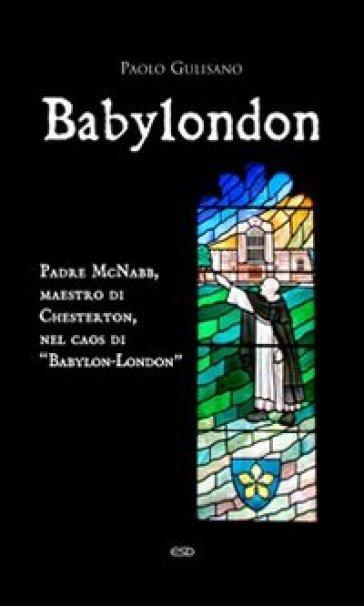 Babylondon. Padre McNabb, maestro di Chesterton, nel caos di «Babylon-London» - Paolo Gulisano |