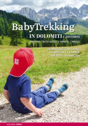 Babytrekking in Dolomiti e dintorni. Trentino Alto Adige Veneto Tirolo. Trekking con zaino, passeggino e bambini - Azzurra Forti |