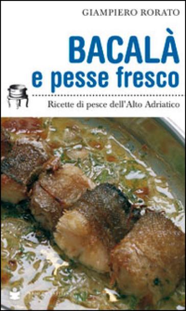 Bacalà e pesse fresco. Ricette di pesce dell'alto Adriatico - Giampiero Rorato pdf epub
