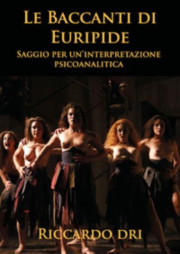 Le Baccanti di Euripide. Saggio per un'interpretazione psicoanalitica - Riccardo Dri  