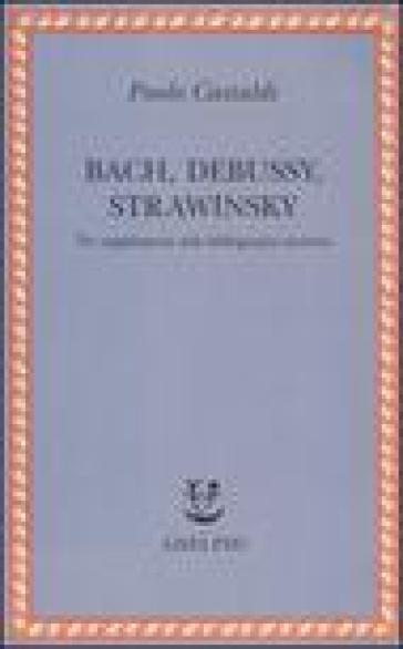 Bach, Debussy, Strawinsky. Tre supplementi alla bibliografia esistente - Paolo Castaldi |