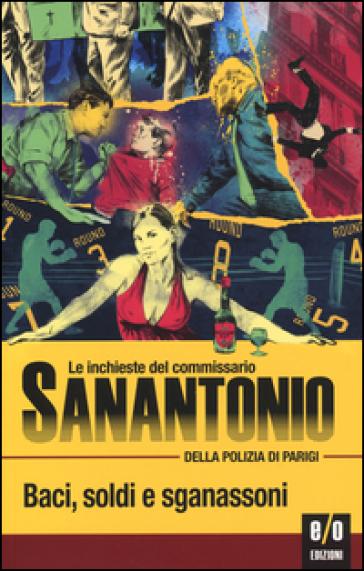 Baci, soldi e sganassoni. Le inchieste del commissario Sanantonio della polizia di Parigi - Sanantonio  