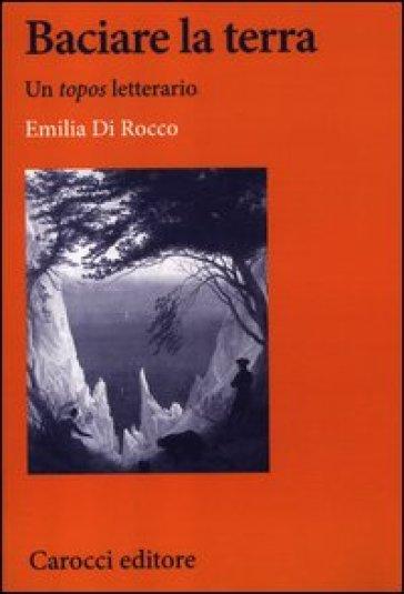 Baciare la terra. Un 'topos' letterario - Emilia Di Rocco  
