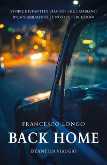 Back home. Istanti di viaggio - Francesco Longo |