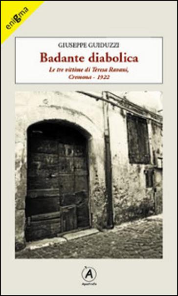 Badante diabolica. Le tre vittime di Teresa Ravani, Cremona 1922 - Giuseppe Guiduzzi |