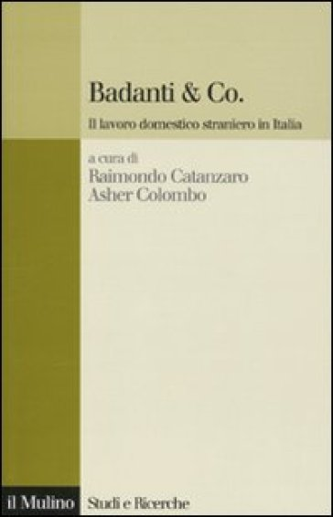 Badanti & Co. Il lavoro domestico straniero in Italia - Raimondo Catanzaro |