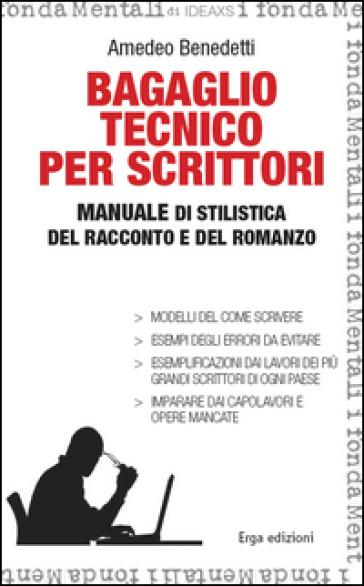 Bagaglio tecnico per scrittori. Manuale di stilistica del racconto e del romanzo - Amedeo Benedetti | Rochesterscifianimecon.com