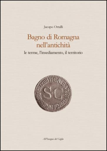 Bagno di Romagna nell'antichità. Le terme, l'insediamento, il territorio - Jacopo Ortalli |