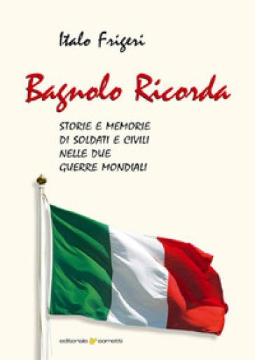 Bagnolo ricorda. Storie e memorie di soldati e civili nelle due Guerre Mondiali - Italo Frigeri | Kritjur.org