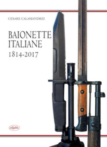 Baionette italiane 1814-2017 - Cesare Calamandrei |
