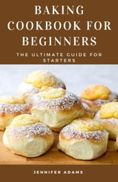 Baking Cookbook for Beginners: The Ultimate Guide for Starters