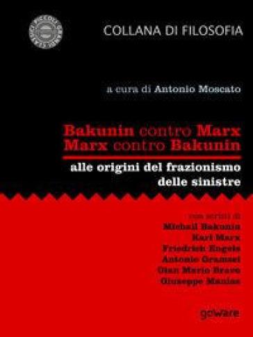 Bakunin contro Marx. Marx contro Bakunin. Alle origini del frazionismo delle sinistre - A. Moscato |
