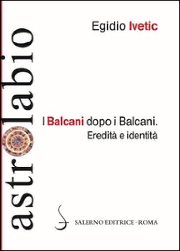 I Balcani dopo i Balcani. Eredità e identità - Egidio Ivetic |