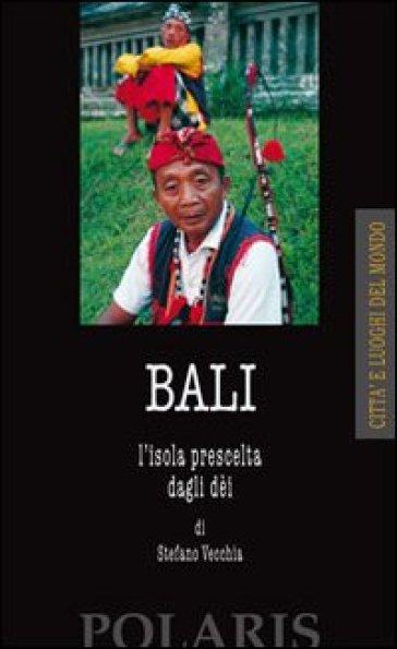 Bali. L'isola prescelta dagli dei - Stefano Vecchia | Rochesterscifianimecon.com