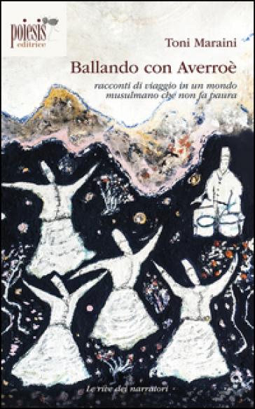 Ballando con Averroè. Racconti di viaggio in un mondo musulmano che non fa paura - Toni Maraini |