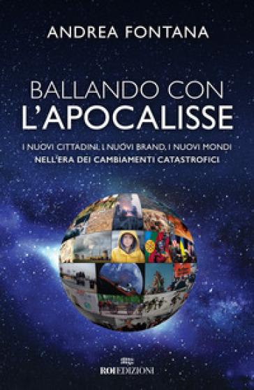 Ballando con l'apocalisse. I nuovi cittadini, i nuovi brand, i nuovi mondi nell'era dei cambiamenti catastrofici - Andrea Fontana |