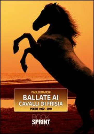 Ballate ai cavalli di Frisia. Poesie 1992-2011 - Paolo Bianchi pdf epub