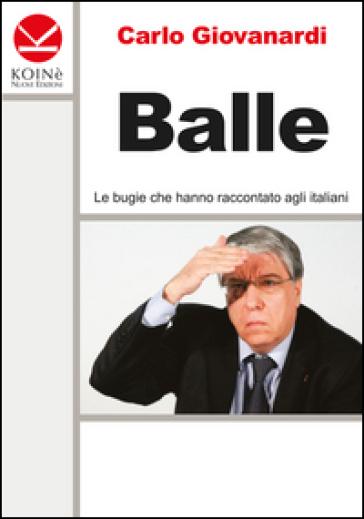 Balle. Le bugie che hanno raccontato agli italiani - Carlo Giovanardi |