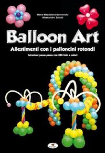 Balloon art. Allestimenti con i palloncini rotondi - M. Maddalena Benvenuto |
