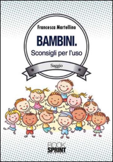 Bambini. Sconsigli per l'uso - Francesca Martellino |