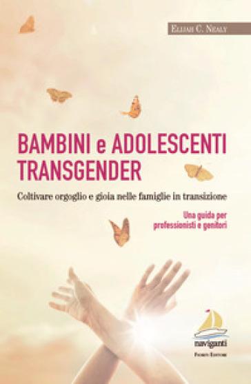 Bambini e adolescenti transgender. Coltivare orgoglio e gioia nelle famiglie in transizione. Una guida per professionisti e genitori