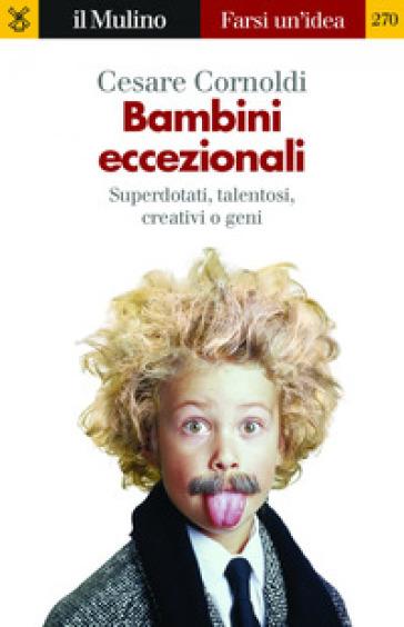 Bambini eccezionali. Superdotati, talentosi, creativi o geni - Cesare Cornoldi |