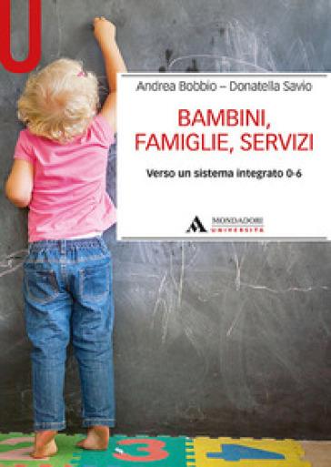 Bambini, famiglie, servizi. Verso un sistema integrato 0-6 - Andrea Bobbio  