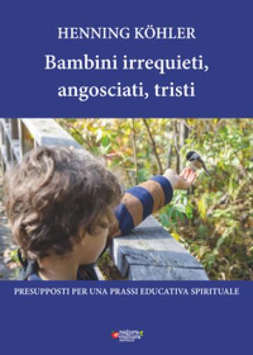 Bambini irrequieti, angosciati, tristi. Presupposti per una prassi educativa spirituale - Henning Kohler | Ericsfund.org