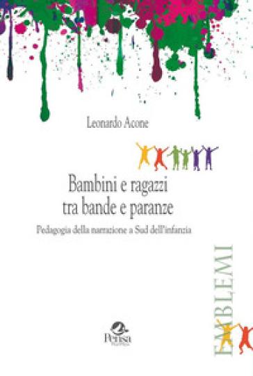 Bambini e ragazzi tra bande e paranze. Pedagogia della narrazione a Sud dell'infanzia - Leonardo Acone |