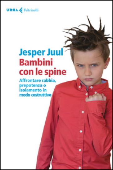 Bambini con le spine. Affrontare rabbia, prepotenza o isolamento in modo costruttivo - Jesper Juul | Rochesterscifianimecon.com