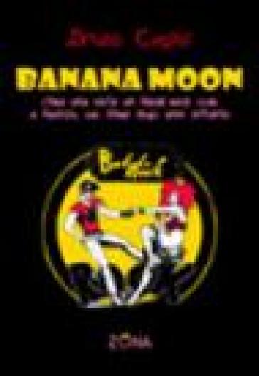 Banana Moon. C'era una volta un freak-rock club a Firenze, sul finire degli anni Settanta - Bruno Casini  