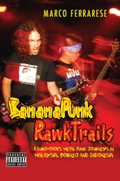Banana Punk Rawk Trails: A Euro-Fool s Metal Punk Journeys in Malaysia, Borneo and Indonesia