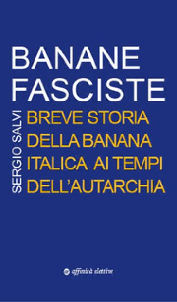 Banane fasciste. Breve storia della banana italica ai tempi dell'autarchia - Sergio Salvi |
