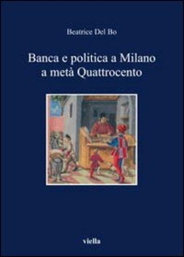 Banca e politica a Milano a metà Quattrocento - Beatrice Del Bo |