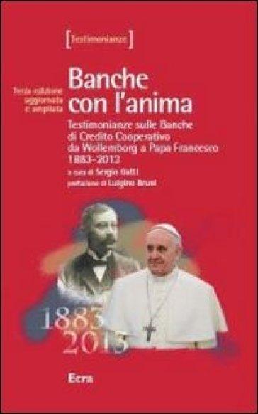 Banche con l'anima. Testimonianze sulle banche di Credito Cooperativo da Wollemborg a papa Francesco 1883-2013 - S. Gatti  
