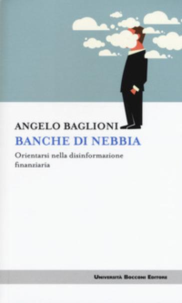 Banche di nebbia. Orientarsi nella disinformazione finanziaria - Angelo Baglioni | Thecosgala.com