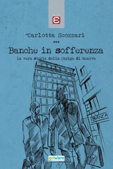 Banche in sofferenza. La vera storia della Carige di Genova - Carlotta Scozzari pdf epub