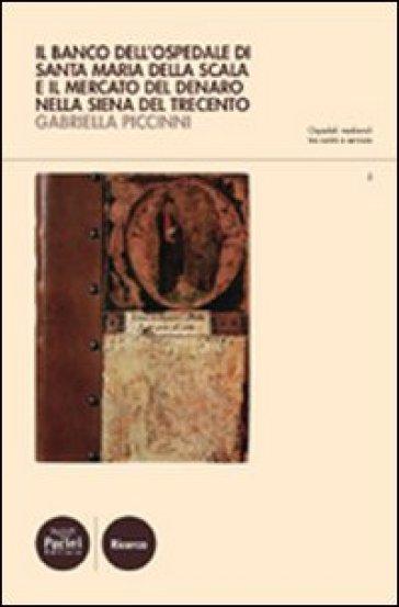 Il Banco dell'ospedale di Santa Maria della Scala e il mercato del denaro nella Siena del Trecento - Gabriella Piccinni  