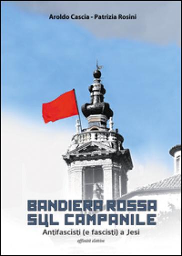Bandiera rossa sul campanile. Antifascisti (e fascisti) a Jesi - Aroldo Cascia |