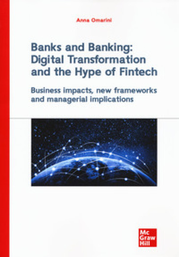 Banks and banking: digital transformation and the hype of fintech. Business impact, new frameworks and managerial implications - Anna Omarini |