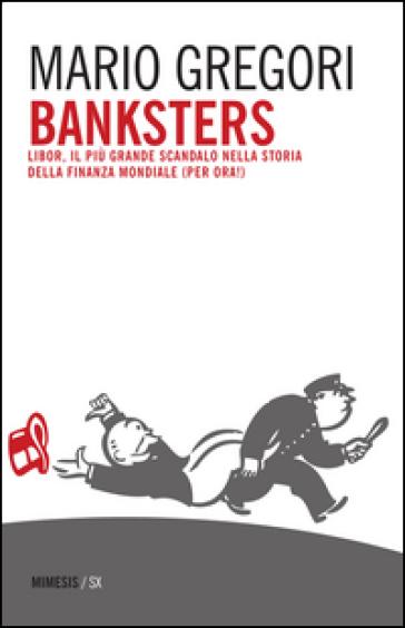 Banksters. Libor, il più grande scandalo della storia della finanza mondiale (per ora!) - Mario Gregori   Thecosgala.com