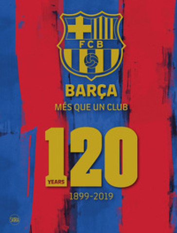 Barça. Més que un club. 120 years 1899-2019. Ediz. illustrata - Ketty Calatayud | Jonathanterrington.com