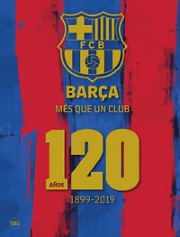 Barça. Més que un club. 120 anos 1899-2019. Ediz. illustrata - Ketty Calatayud | Jonathanterrington.com