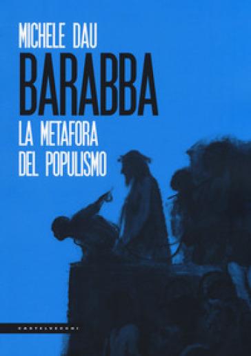 Barabba. La metafora del populismo - Michele Dau |