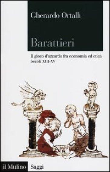 Barattieri. Il gioco d'azzardo fra economia ed etica. Secoli XIII-XV - Gherardo Ortalli | Rochesterscifianimecon.com