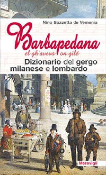Barbapedana. El gh'aveva on gilé. Dizionario del gergo milanese e lombardo - Nino Bazzetta de Vemenia |