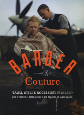 Barber couture. Tagli, stili e accessori (1940-1960). Per i rocker, i latin lover e gli hipster di ogni epoca. Ediz. illustrata