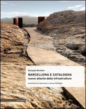 Barcellona e Catalogna. Nuova atlante delle infrastrutture - Giuseppe Giordano | Jonathanterrington.com