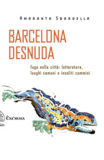 Barcelona desnuda. Fuga nella città: letteratura, luoghi comuni e insoliti cammini - Amaranta Sbardella |