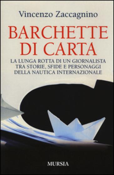 Barchette di carta. La lunga rotta di un giornalista tra storie, sfide e personaggi della nautica internazionale - Vincenzo Zaccagnino |